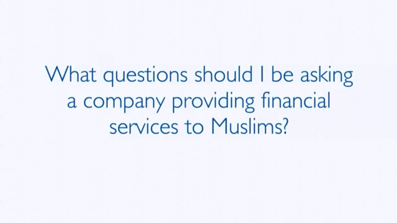 WHAT QUESTIONS SHOULD I BE ASKING A COMPANY PROVIDING FINANCIAL SERVICES TO MUSLIMS?